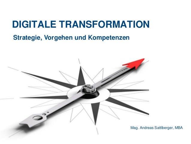 DIGITALE TRANSFORMATION Mag. Andreas Sattlberger, MBA Strategie, Vorgehen und Kompetenzen