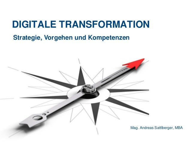 DIGITALE TRANSFORMATION Mag. Andreas Sattlberger, MBA Strategie, Vorgehen und Kompetenzen