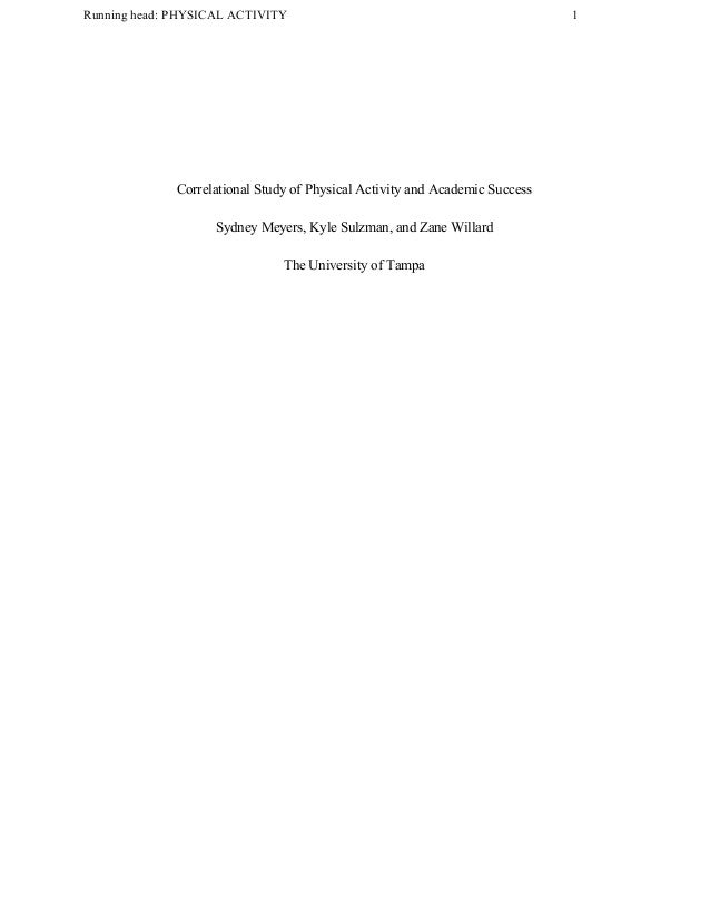 Running head: PHYSICAL ACTIVITY 1 Correlational Study of Physical Activity and Academic Success Sydney Meyers, Kyle Sulzma...