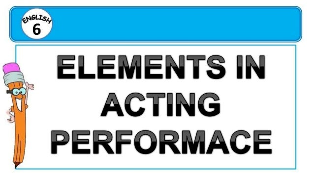 ACTING PERFORMANCE • Acting performance affects the way an audience responds. • One of the elements of acting performance ...