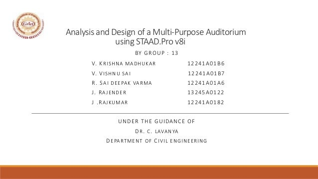 Analysis and Design of a Multi-Purpose Auditorium using STAAD.Pro v8i BY GROUP : 13 V. KRISHNA MADHUKAR 12241A01B6 V. VISH...