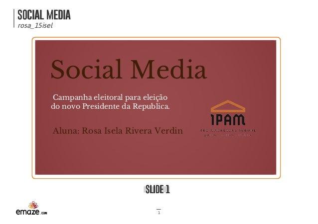SOCIAL MEDIASOCIAL MEDIA rosa_15isel SLIDE 1SLIDE 1 1 SocialMedia Campanhaeleitoralparaeleição donovoPresidentedaR...