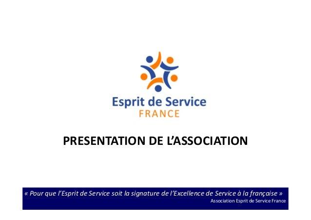 « Pour que l'Esprit de Service soit la signature de l'Excellence de Service à la française » Association Esprit de Service...