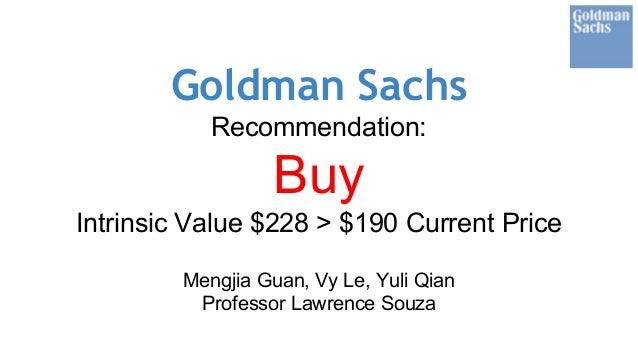 Goldman Sachs Recommendation: Buy Intrinsic Value $228 > $190 Current Price Mengjia Guan, Vy Le, Yuli Qian Professor Lawre...