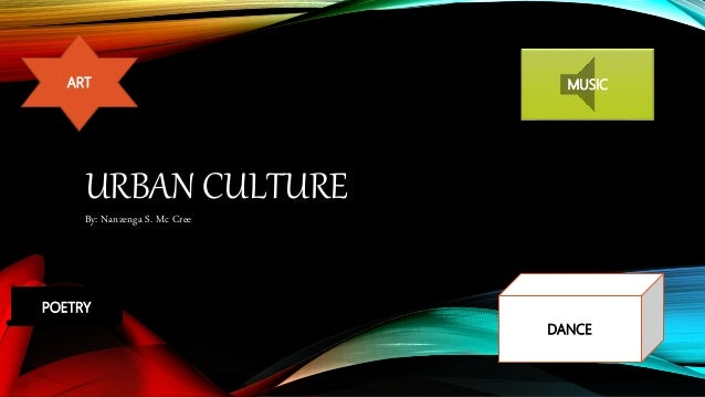 URBAN CULTURE By: Nanzenga S. Mc Cree ART POETRY MUSIC DANCE