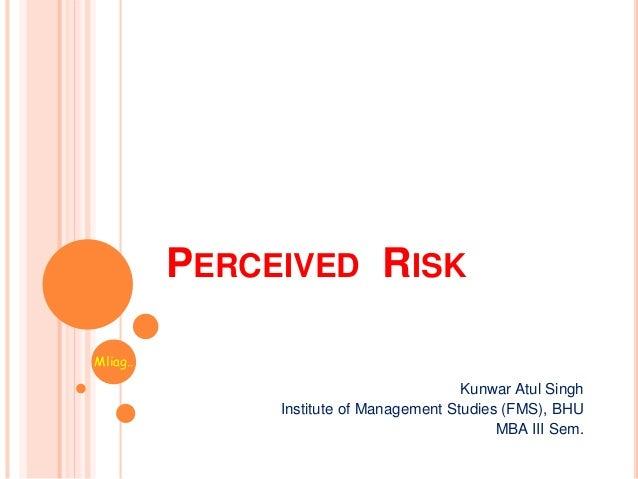PERCEIVED RISK Kunwar Atul Singh Institute of Management Studies (FMS), BHU MBA III Sem. Mliag..