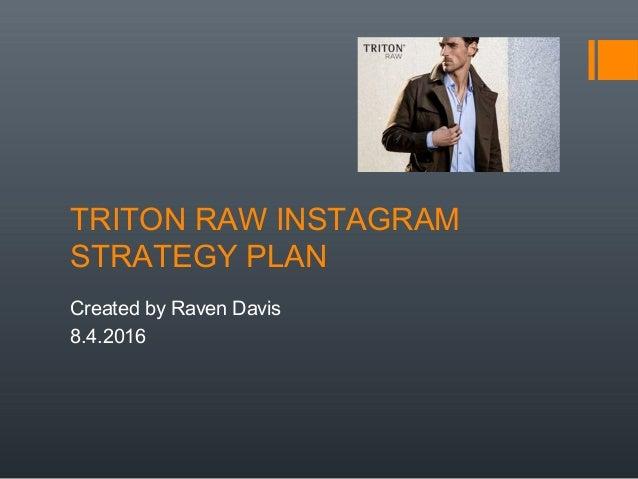 TRITON RAW INSTAGRAM STRATEGY PLAN Created by Raven Davis 8.4.2016