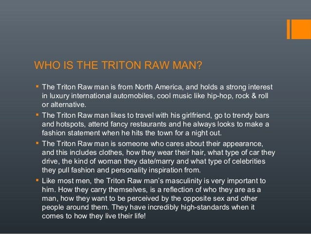 WHO IS THE TRITON RAW MAN?  The Triton Raw man is from North America, and holds a strong interest in luxury international...