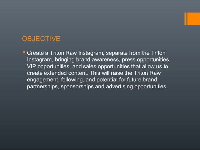 OBJECTIVE  Create a Triton Raw Instagram, separate from the Triton Instagram, bringing brand awareness, press opportuniti...
