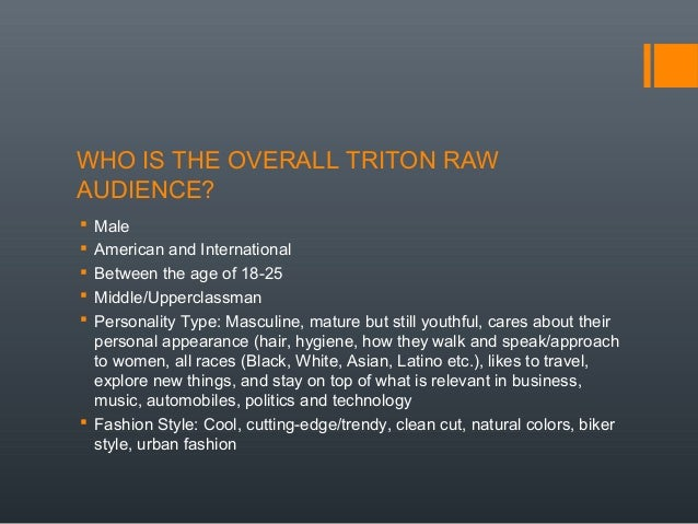 WHO IS THE OVERALL TRITON RAW AUDIENCE?  Male  American and International  Between the age of 18-25  Middle/Upperclass...
