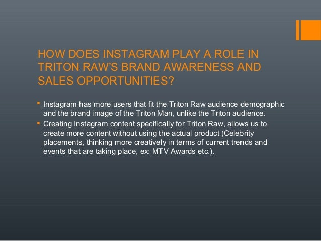 HOW DOES INSTAGRAM PLAY A ROLE IN TRITON RAW'S BRAND AWARENESS AND SALES OPPORTUNITIES?  Instagram has more users that fi...