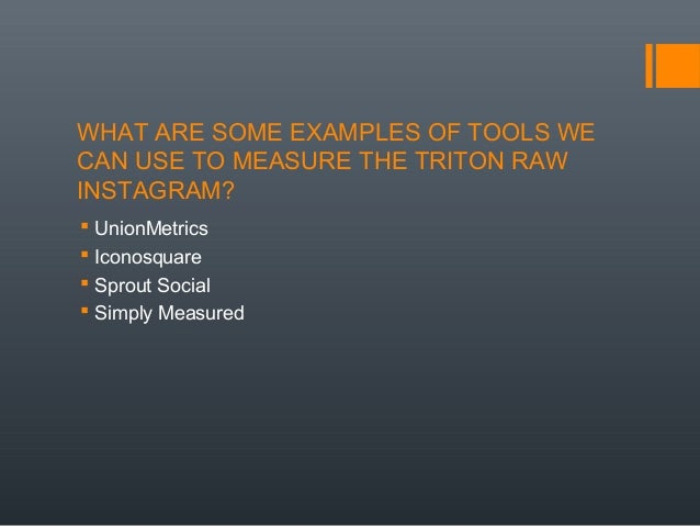 WHAT ARE SOME EXAMPLES OF TOOLS WE CAN USE TO MEASURE THE TRITON RAW INSTAGRAM?  UnionMetrics  Iconosquare  Sprout Soci...