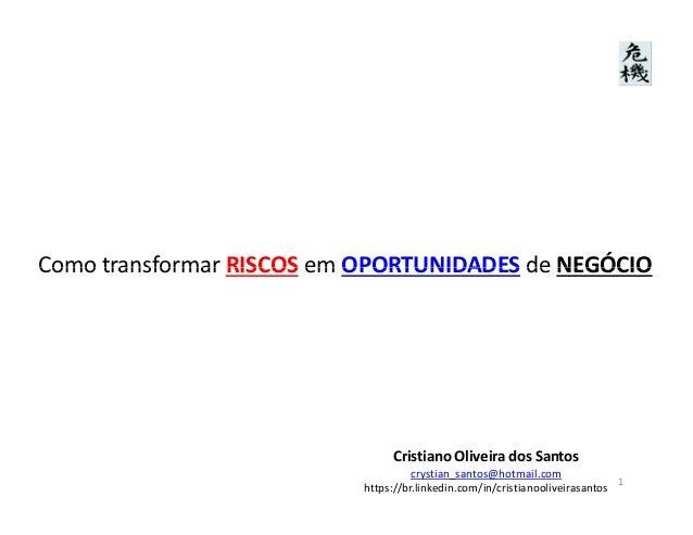 Como transformar RISCOS em OPORTUNIDADES de NEGÓCIOComo transformar RISCOS em OPORTUNIDADES de NEGÓCIO Cristiano Oliveira ...