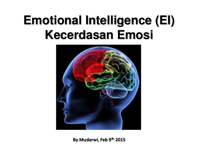 Emotional Intelligence (EI) Kecerdasan Emosi By Mudarwi, Feb 9th 2015