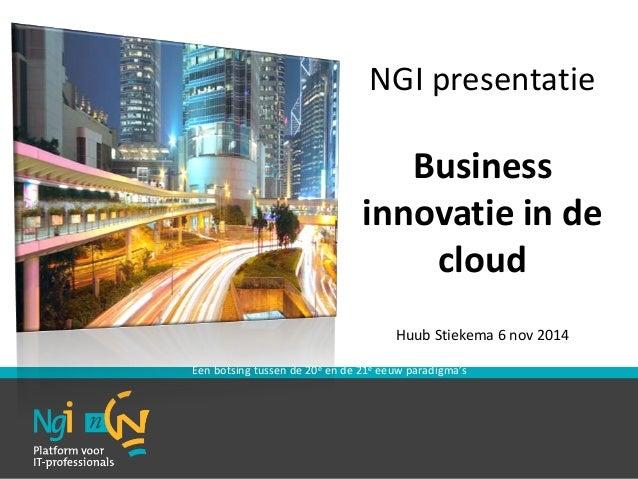 NGI presentatie  Business  innovatie in de  cloud  Huub Stiekema 6 nov 2014  Een botsing tussen de 20e en de 21e eeuw para...