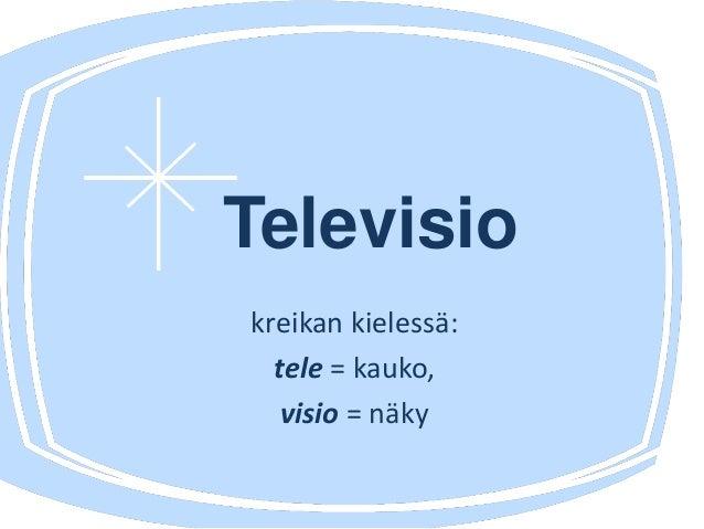 Televisio kreikan kielessä: tele = kauko, visio = näky
