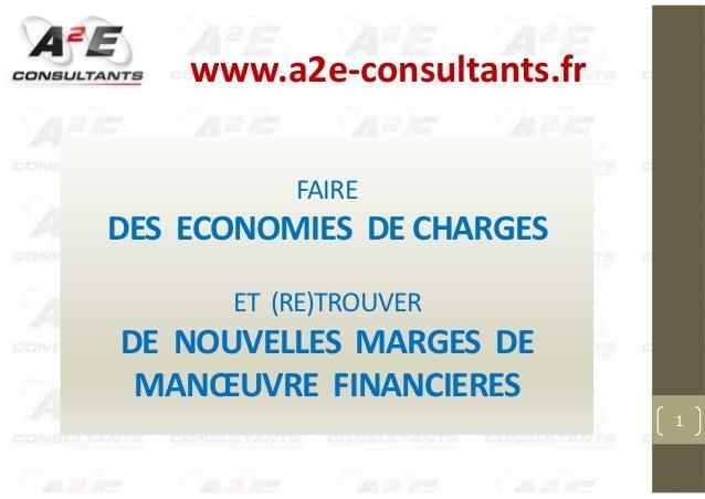 FAIRE DES ECONOMIES DE CHARGES ET (RE)TROUVER DE NOUVELLES MARGES DE MANŒUVRE FINANCIERES 1 www.a2e-consultants.fr