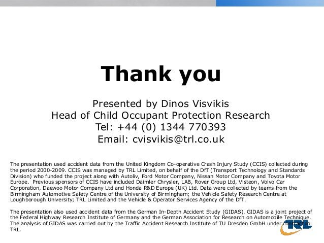 Thank you Presented by Dinos Visvikis Head of Child Occupant Protection Research Tel: +44 (0) 1344 770393 Email: cvisvikis...