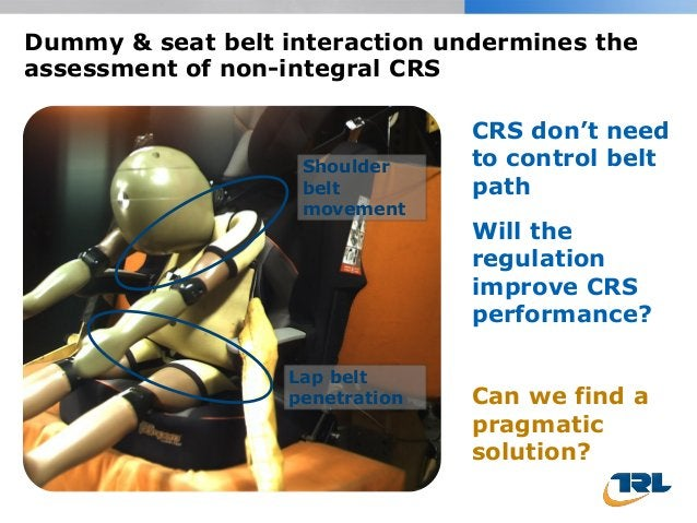 Dummy & seat belt interaction undermines the assessment of non-integral CRS Will the regulation improve CRS performance? C...
