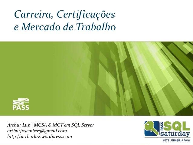 Arthur Luz | MCSA & MCT em SQL Server arthurjosemberg@gmail.com http://arthurluz.wordpress.com Carreira, Certificações e M...