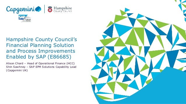 Hampshire County Council's Financial Planning Solution and Process Improvements Enabled by SAP (E86685) Alison Chard – Hea...