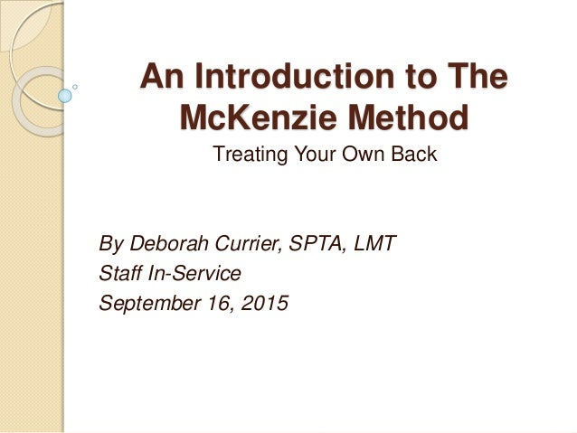 An Introduction to The McKenzie Method Treating Your Own Back By Deborah Currier, SPTA, LMT Staff In-Service September 16,...