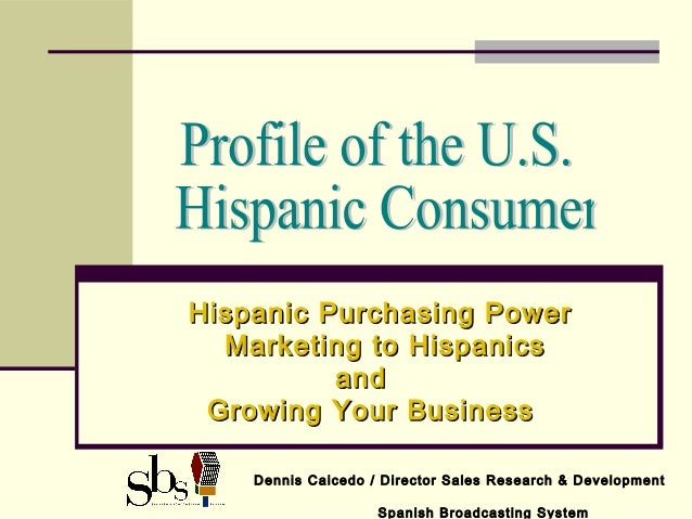 Hispanic Purchasing PowerHispanic Purchasing Power Marketing to HispanicsMarketing to Hispanics andand Growing Your Busine...