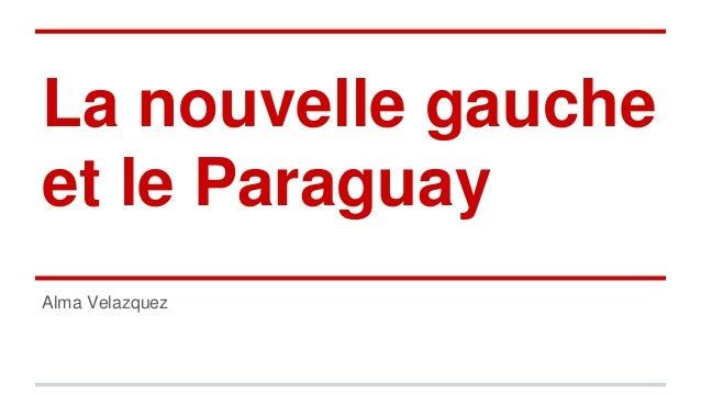 La nouvelle gauche et le Paraguay Alma Velazquez