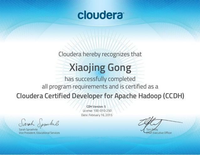 Xiaojing Gong Cloudera Certified Developer for Apache Hadoop (CCDH) CDH Version: 5 License: 100-010-250 Date: February 16,...