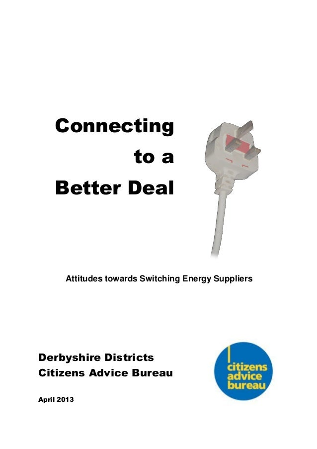 Connecting to a Better Deal Attitudes towards Switching Energy Suppliers Derbyshire Districts Citizens Advice Bureau April...