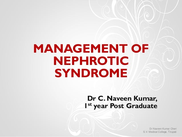 MANAGEMENT OF NEPHROTIC SYNDROME Dr C. Naveen Kumar, 1st year Post Graduate Dr Naveen Kumar Cheri S.V. Medical College, Ti...