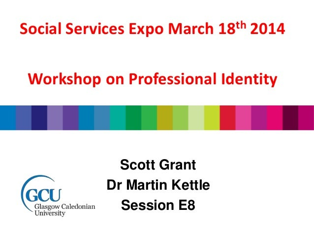 Scott Grant Dr Martin Kettle Session E8 Social Services Expo March 18th 2014 Workshop on Professional Identity