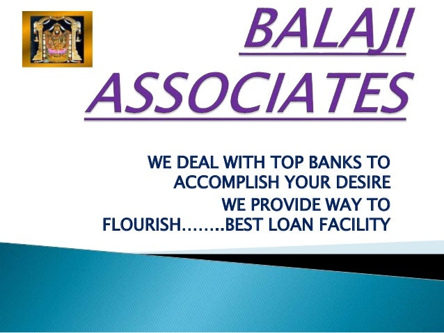 WE DEAL WITH TOP BANKS TO ACCOMPLISH YOUR DESIRE WE PROVIDE WAY TO FLOURISH……..BEST LOAN FACILITY