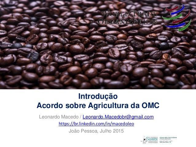 Introdução Acordo sobre Agricultura da OMC Leonardo Macedo / Leonardo.Macedobr@gmail.com https://br.linkedin.com/in/macedo...