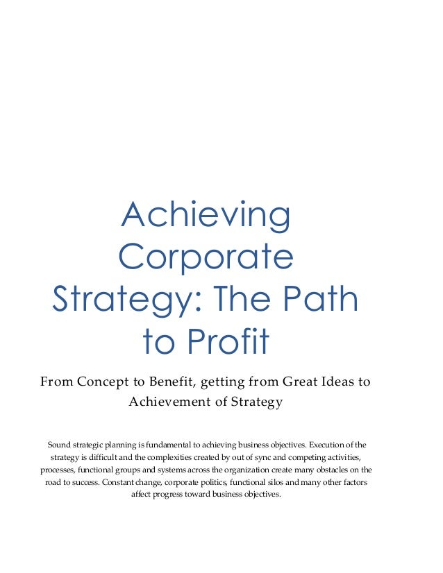 Achieving Corporate Strategy: The Path to Profit From Concept to Benefit, getting from Great Ideas to Achievement of Strat...
