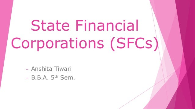 State Financial Corporations (SFCs) – Anshita Tiwari – B.B.A. 5th Sem.