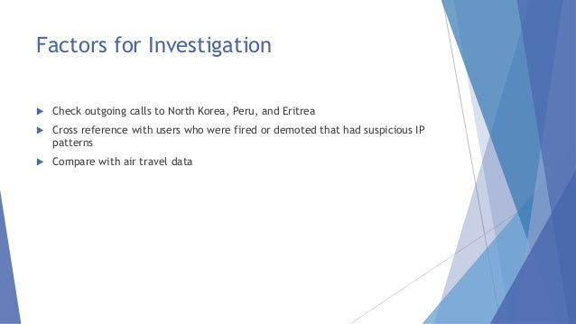 Factors for Investigation  Check outgoing calls to North Korea, Peru, and Eritrea  Cross reference with users who were f...