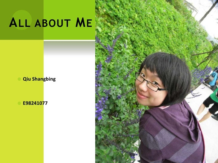 All about Me<br />QiuShangbing<br />E98241077<br />