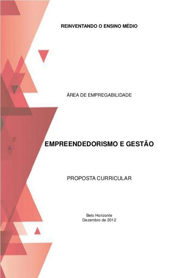 REINVENTANDO O ENSINO MÉDIO  ÁREA DE EMPREGABILIDADE  EMPREENDEDORISMO E GESTÃO  PROPOSTA CURRICULAR  Belo Horizonte Dezem...