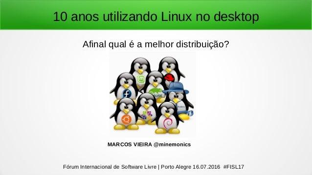 10 anos utilizando Linux no desktop Afinal qual é a melhor distribuição? Fórum Internacional de Software Livre | Porto Ale...