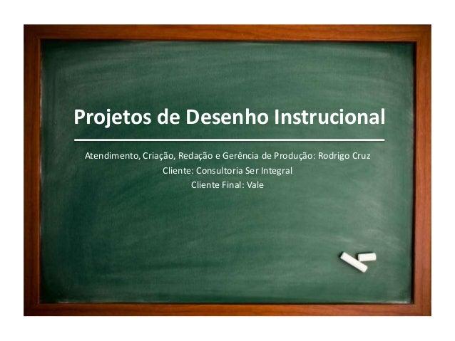Projetos de Desenho Instrucional Atendimento, Criação, Redação e Gerência de Produção: Rodrigo Cruz Cliente: Consultoria S...