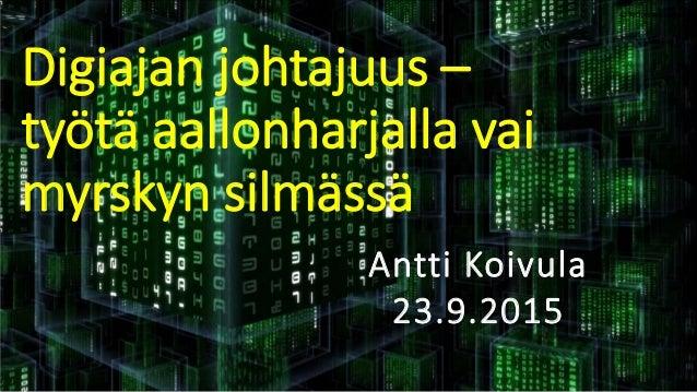 Digiajan johtajuus – työtä aallonharjalla vai myrskyn silmässä Antti Koivula 23.9.2015 © Työterveyslaitos