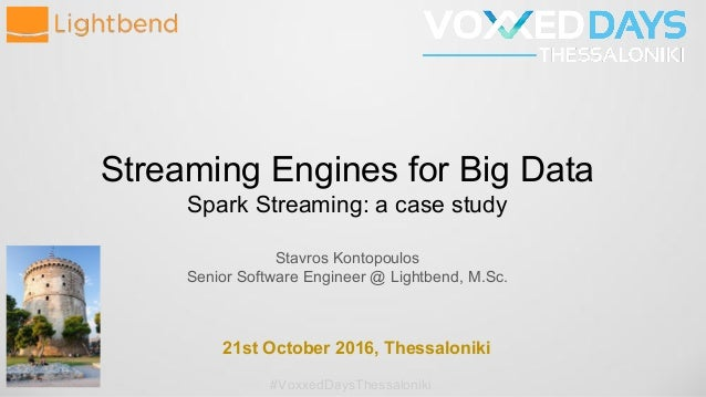 Streaming Engines for Big Data Spark Streaming: a case study Stavros Kontopoulos Senior Software Engineer @ Lightbend, M.S...