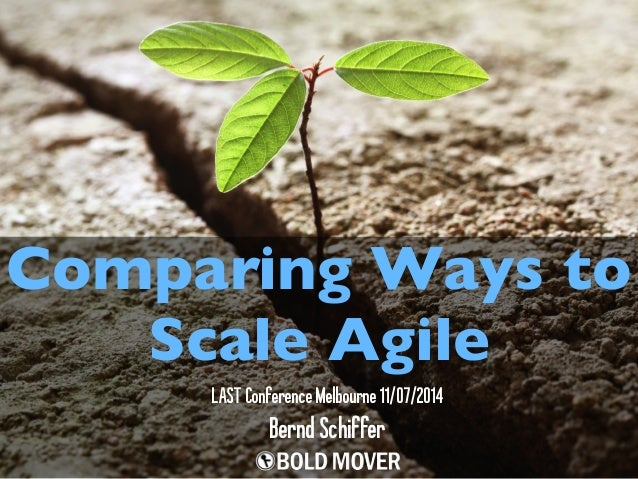 Comparing Ways to Scale Agile BerndSchiffer LASTConferenceMelbourne11/07/2014