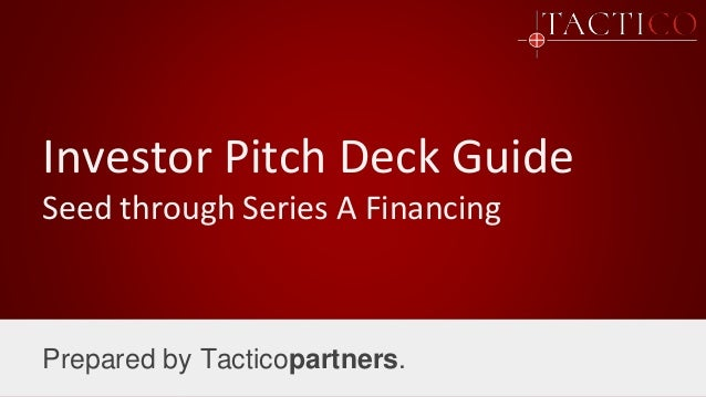 Investor Pitch Deck Guide Seed through Series A Financing Prepared by Tacticopartners.