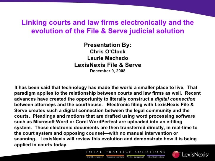 Linking courts and law firms electronically and the evolution of the File & Serve judicial solution Presentation By: Chris...