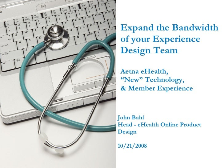 """Expand the Bandwidth of your Experience Design Team Aetna eHealth,  """"New"""" Technology,  & Member Experience  John Bahl Head..."""
