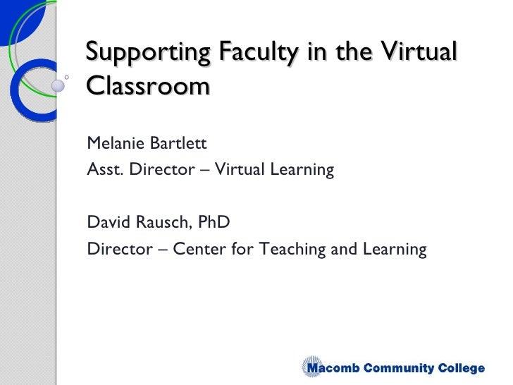 Supporting Faculty in the Virtual Classroom Melanie Bartlett Asst. Director – Virtual Learning David Rausch, PhD Director ...