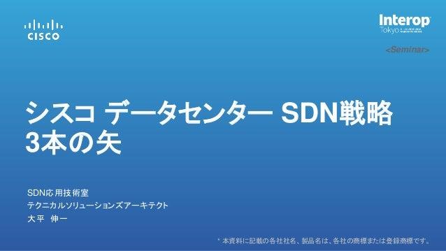 * 本資料に記載の各社社名、製品名は、各社の商標または登録商標です。 <Seminar> 大平 伸一 SDN応用技術室 シスコ データセンター SDN戦略 3本の矢 テクニカルソリューションズアーキテクト