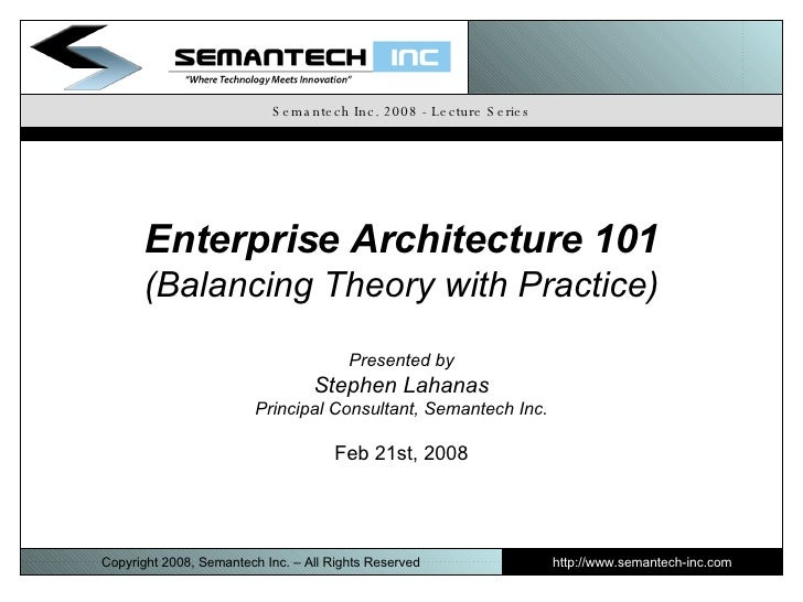 Semantech Inc. 2008 - Lecture Series Enterprise Architecture 101 (Balancing Theory with Practice) Presented by Stephen Lah...